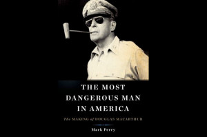 The Most Dangerous Man in America: The Making of Douglas MacArthur,