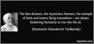 distance, the mysterious Heavens, the example of birds and insects ...