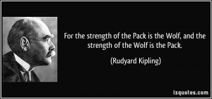 For the strength of the Pack is the Wolf, and the strength of the Wolf ...