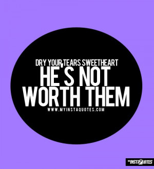 Dry Your Tears Sweetheart, He's Not Worth Them - Quotes, Sayings and ...