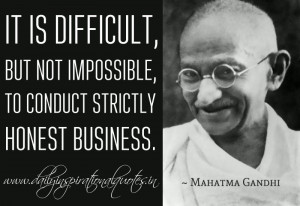 ... not impossible, to conduct strictly honest business. ~ Mahatma Gandhi