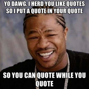 ... like-quotes-so-i-put-a-quote-in-your-quote-so-you-can-quote-while.jpg