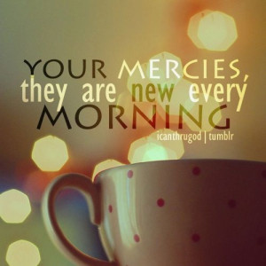 Your mercies are new every morning and I'm never alone. You have made ...