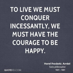 To Live We Must Conquer Incessantly, We Must Have The Courage To Be ...