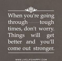 When you're going through tough times, don't worry. Things will get ...