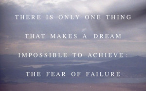 ... thing that makes a dream impossible to achieve: the fear of failure