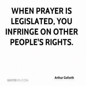 ... - When prayer is legislated, you infringe on other people's rights