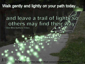 ... Your Path Today, And Leave A Trail Of Lights So Others May Find Their