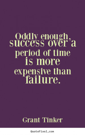 Grant Tinker picture quote - Oddly enough, success over a period of ...