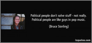 ... really. Political people are like guys in pop music. - Bruce Sterling