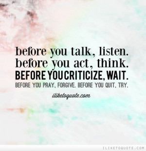 Before you talk, listen. Before you act, think. Before you criticize ...