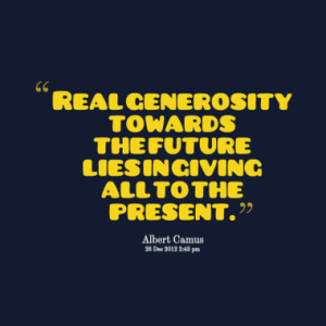 Real generosity towards the future lies in giving all to the present.