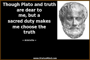 Though Plato and truth are dear to me, but a sacred duty makes me ...