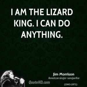 am the lizard king. I can do anything.
