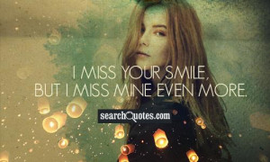 miss your smile, but I miss mine even more.