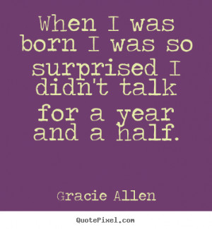 When I was born I was so surprised I didn't talk for a year and a half ...