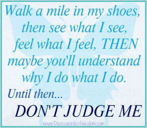 Walk a mile in my shoes, then see what I see,