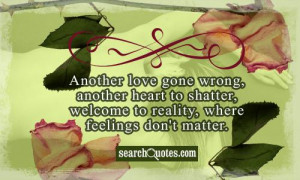 Another love gone wrong, another heart to shatter, welcome to reality ...