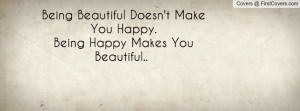 Being Beautiful Doesn't Make You Happy.Being Happy Makes You Beautiful ...