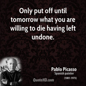Only put off until tomorrow what you are willing to die having left ...