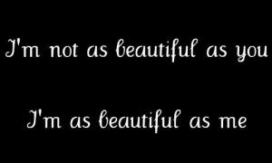 not as beautiful as you. I'm as beautiful as me.