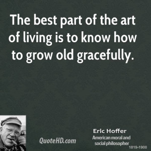... best part of the art of living is to know how to grow old gracefully