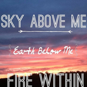 Sky above me, earth below me, fire within