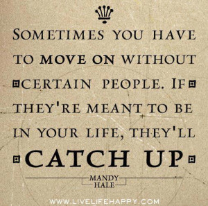 Sometimes you have to move on without certain people. If they're meant ...