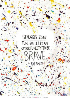 ... isn't fun, but it's an opportunity to be brave Picture Quote #1