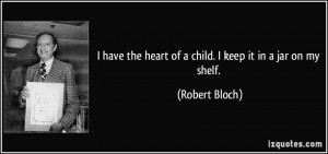 have the heart of a child. I keep it in a jar on my shelf. - Robert ...
