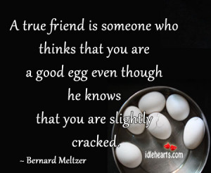 true friend is someone who thinks that you are a good egg even ...