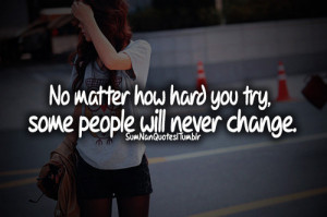 no matter how hard you try, some people will never change :(