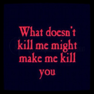 What Doesnt Kill Me Might Make me Kill you – Anger Quote