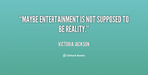 Maybe entertainment is not supposed to be reality.""