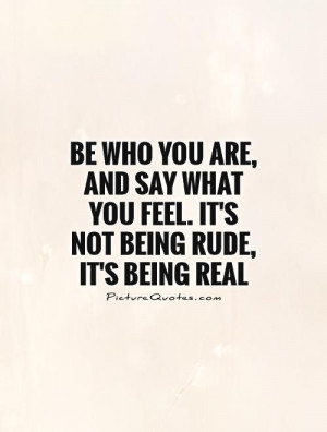 Be who you are, and say what you feel. It's not being rude, it's being ...