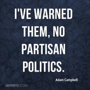 Adam Campbell - I've warned them, no partisan politics.