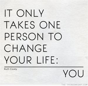 It only takes one person to change your life you