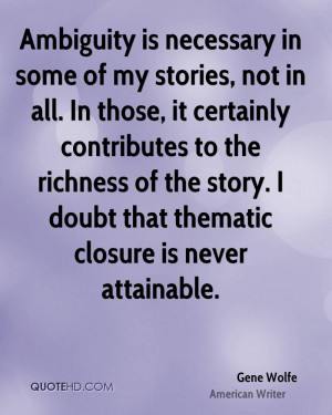 Ambiguity is necessary in some of my stories, not in all. In those, it ...