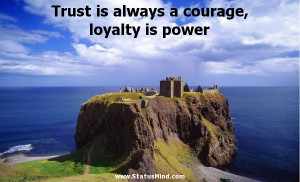 Trust is always a courage, loyalty is power... - StatusMind.