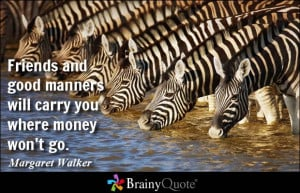 ... good manners will carry you where money won't go. - Margaret Walker