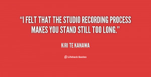 Felt That The Studio Recording Process Makes You Stand Still Too
