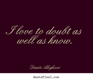 ... to design photo sayings about love - I love to doubt as well as know