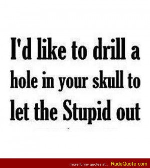 like to drill a hole in your skull to let the stupid out.