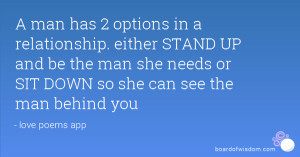 man has 2 options in a relationship. either STAND UP and be the man ...