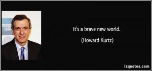 It's a brave new world. - Howard Kurtz