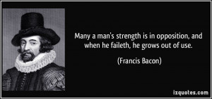 Many a man's strength is in opposition, and when he faileth, he grows ...