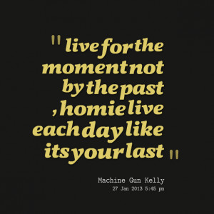 8908-live-for-the-moment-not-by-the-past-homie-live-each-day-like-1 ...