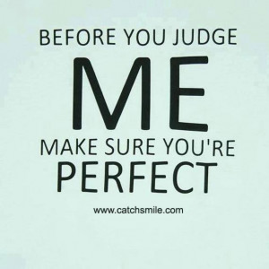Before You Judge Me Make Sure You are Perfect
