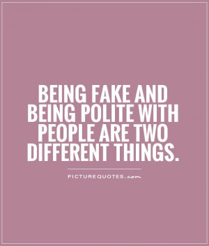 Being fake and being polite with people are two different things ...