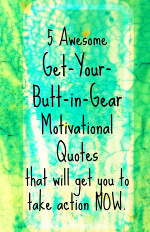 Awesome Get-Your-Butt-in-Gear Motivational Quotes that will get you ...